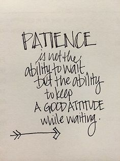 patience with a good attitude...
