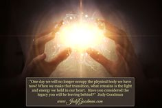 """One day we will no longer occupy the physical body we have now! When we make that transition, what remains is the light and energy we held in our heart.  Have you considered the legacy you will be leaving behind?""  Judy Goodman  www.JudyGoodman.com #heart #soul #legacy"