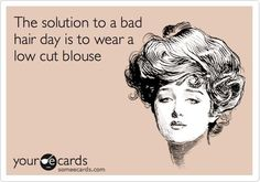 Well, if you can't get in for an appointment, here's another option... | The solution to a bad hair day is to wear a low cut blouse. | hair humor | hairdresser humor | lol | haha