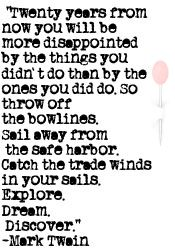 """Twenty years from now you will be more disappointed by the things you didn't do then by the ones you did do. So throw off the bowlines. Sail away from the safe harbor. Catch the trade winds in your sails. Explore. Dream Discover."" - Mark Twain"