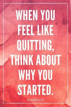When you feel like quitting, think about why you started | quote