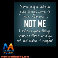 Some people believe good things come to those who wait... NOT ME   I believe good things come to those who go out and make it   happen! #massiveactionblog #quotes