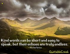 Kind words can be short and easy to speak, but their echoes are truly endless. --Mother Teresa