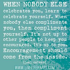 When nobody else celebrates you, learn to celebrate yourself. When nobody else compliments you, then compliment yourself. It's not up to other people to keep you encouraged. It's up to you. Encouragement should come from the inside. by deeplifequotes, via Flickr