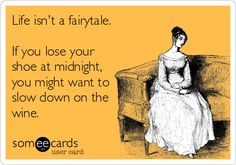 Life isn't a fairytale. If you lose your shoe at midnight, you might want to slow down on the wine.