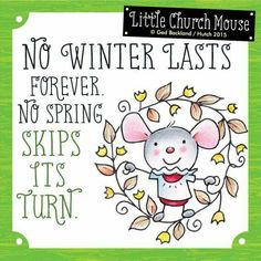 ♥ No winter lasts forever. No spring skips its Turn...Little Church Mouse ♥
