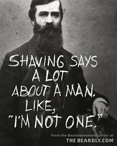 """Shaving says a lot about a man, like I'm not one"" Love it. Love a bearded man."
