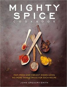 Mighty Spice Cookbook: Fast, Fresh and Vibrant Dishes Using No More Than 5 Spices For Each Recipe: Amazon.co.uk: John Gregory-Smith: 9781848990340: Books
