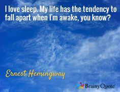 I love sleep. My life has the tendency to fall apart when I'm awake, you know? / Ernest Hemingway