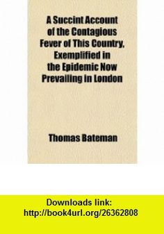 A Succint Account of the Contagious Fever of This Country, Exemplified in the Epidemic Now Prevailing in London (9781151452368) Thomas Bateman , ISBN-10: 115145236X  , ISBN-13: 978-1151452368 ,  , tutorials , pdf , ebook , torrent , downloads , rapidshare , filesonic , hotfile , megaupload , fileserve