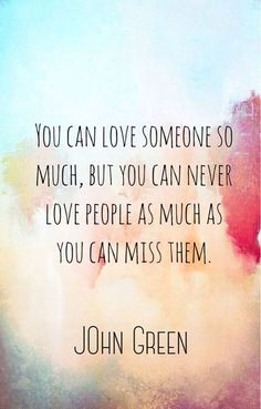 You can love someone so much, but you can never love people as much as you can miss them. - John Green