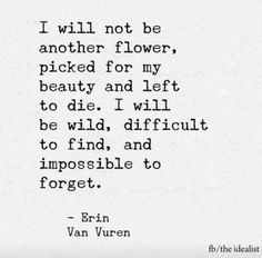 I will not be another flower, picked for my beauty....-Erin Van Vuren