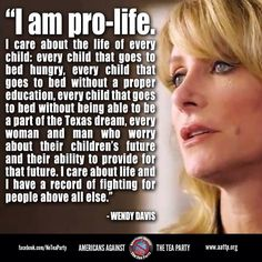 Wendy Davis- Being Pro-Life isn't about being against abortions or limiting free choice (because that's pro-birth). We need to care for all who live not interfere with a women's body.