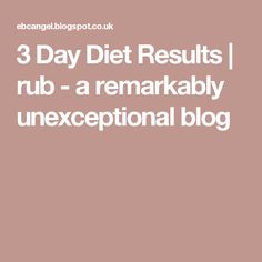 3 Day Diet Results | rub - a remarkably unexceptional blog