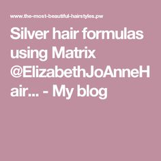 Silver hair formulas using Matrix @ElizabethJoAnneHair... - My blog