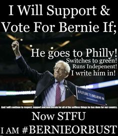 I will support & vote for Bernie if he goes to Philly? Switched to green! Runs Independent! I write him in! Now, STFU. I am #BERNIEORBUST