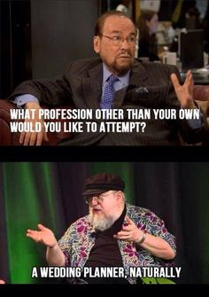 George RR Martin has planned amazing weddings! Red wedding, purple wedding...