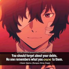 You should forget about your debts. No one remembers what you owe to them. ~Dazai Osamu (Bungou Stray Dogs)