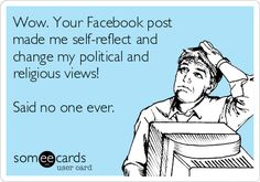 Wow. Your Facebook post made me self-reflect and change my political and religious views! Said no one ever.