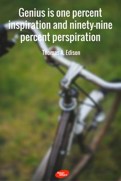 Genius is one percent inspiration and ninety-nine percent perspiration. ~ Thomas A. Edison