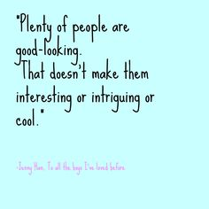 """""""Plenty of people are good-looking. That doesn't make them interesting or intriguing or cool."""" ― Jenny Han, To All the Boys I've Loved Before I Love Reading, Love Book, Favorite Words, Favorite Quotes, Jenny Han Books, Love Is Scary, Book Quotes, Life Quotes, Book People"""