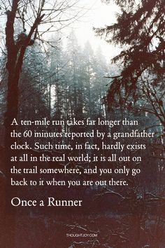 """A ten-mile run takes far longer than the 60 minutes reported by a grandfather clock. Such time, in fact, hardly exists at all in the real world; it is all out on the trail somewhere, and you only go back to it when you are out there.""  — Once a Runner"
