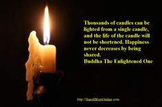 Thousands of candles can be lighted from a single candle, and the life of the candle will not be shortened. Happiness never decreases by being shared.  Buddha The Enlightened One