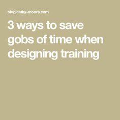 3 ways to save gobs of time when designing training