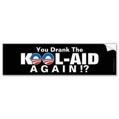 You Drank the Kool-Aid Again, Anti-Obama Bumper Sticker