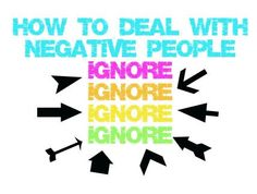 How to deal with negative people: IGNORE IGNORE IGNORE! (love this quote!) xo