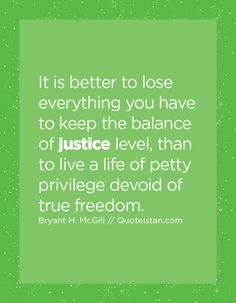 It is better to lose everything you have to keep the balance of justice level, than to live a life of petty privilege devoid of true freedom. Justice Quotes, Losing Everything, Thoughts And Feelings, Quote Of The Day, Wise Words, Positive Quotes, Freedom, Life Quotes, Lost