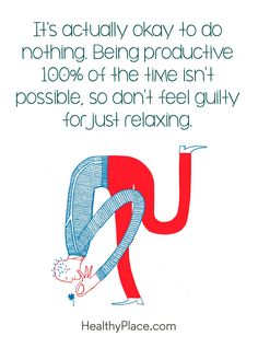 Positive Quote: It´s actually okay to do nothing. Being productive 100% of the time isn't possible, so don't feel guilty for just relaxing. www.HealthyPlace.com
