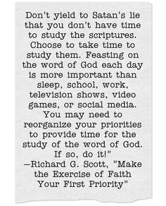Don't yield to Satan's lie that you don't have time to study the scriptures. Choose to take time to study them. Feasting on the word of God each day is more important than sleep, school, work, television shows, video games, or social media. You may need to reorganize your priorities to provide time for the study of the word of God. If so, do it! —Richard G. Scott, Make the Exercise of Faith Your First Priority