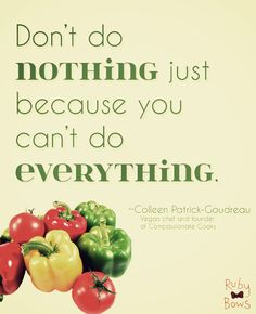 """""""Don't do nothing just because you can't do everything. Do something, anything!"""" ~Colleen Patrick-Goudreau"""