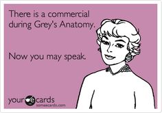 There is a commercial during Grey's Anatomy. Now you may speak.