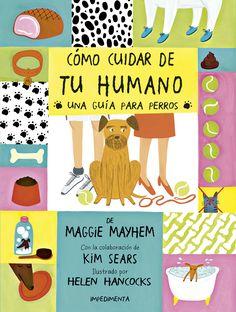 Cómo cuidar de tu humano: una guía para perros de Maggie Mayhem. La primera guía canina que ayudará a los perros de todo pelaje a convivir con sus compañeros de dos patas para que estos crezcan sanos y felices.