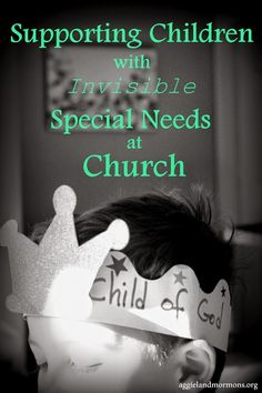 """Helping children (and their families) when they have an """"invisible"""" special need (i.e., a behavioral issue, rather than an easily-seen physical affliction). 12 helpful ideas to incorporate when learning to love and serve these individuals."""