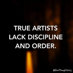 #FreeThought: True artists lack discipline and order. #FreeThoughtsDaily #motivation #inspiration #truth #quote #quoteoftheday #inspire #qotd #wisdom #inspired #thoughts #inspirational #motivational #lifequotes #quotestoliveby #thought #wordporn #thoughtoftheday #inspirationalquote #quotefortheday #inspireme #wordgasm #inspirationoftheday #wisdomquotes