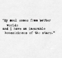 """My soul comes from better worlds and I have an incurable homesickness of the stars."""