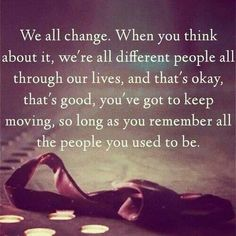 "We all change. This isn't the entire quote, but it was the nicest one I could find, and I love it too much not to have it on my ""A Few Lovely Words"" board."