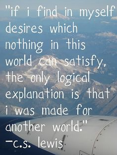 If I find in myself desires which nothing in this world can satisfy, the only logical explanation is that I was made for another world. - C.S. Lewis