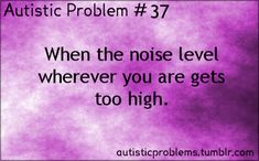 Autistic Problem Number 37: When the noise level wherever you are gets too high. Especially in a classroom. And you have to stay and work on...