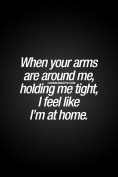 When your arms are around me, holding me tight, I feel like I'm at home. - That feeling you get when someone you really like or love puts his or her arms around you, holding you really tight - making you feel at home. ❤ | #cute #home #withyou #couple #quote
