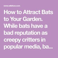 How to Attract Bats to Your Garden. While bats have a bad reputation as creepy critters in popular media, bats can be incredibly helpful for maintaining a healthy garden. Not only are bats great for repelling mosquitos and other pesky...