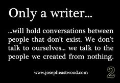 This is so true, see I'm not crazy just a writer.