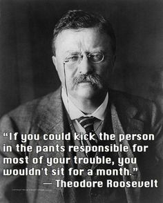 If you could kick the person in the pants responsible for most of your trouble, you wouldn't sit for a month. Teddy roosevelt