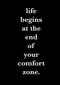Life begins at the end of your comfort zone. — Neale Donald Walsch