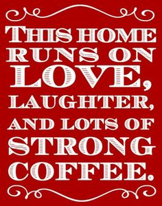 My home runs on love, laughter and lots of strong coffee