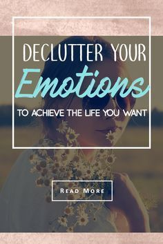 Declutter your emotions to achieve the life you want- using minimalism #declutteryourlife