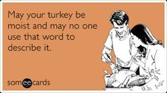 My husband won't shut up about his turkey he is so excited. Yikes. Don't call it moist, folks.